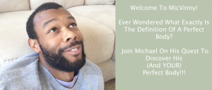 Welcome To MicVinny! Evern wondered about the definition of a Perfect Body? Join Michael's Journey To Discovery His (and your) Perfect Body!